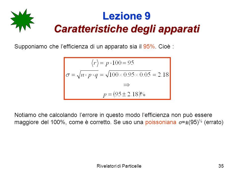 Rivelatori di Particelle35 Lezione 9 Caratteristiche degli apparati Supponiamo che lefficienza di un apparato sia il 95%. Cioè : Notiamo che calcoland