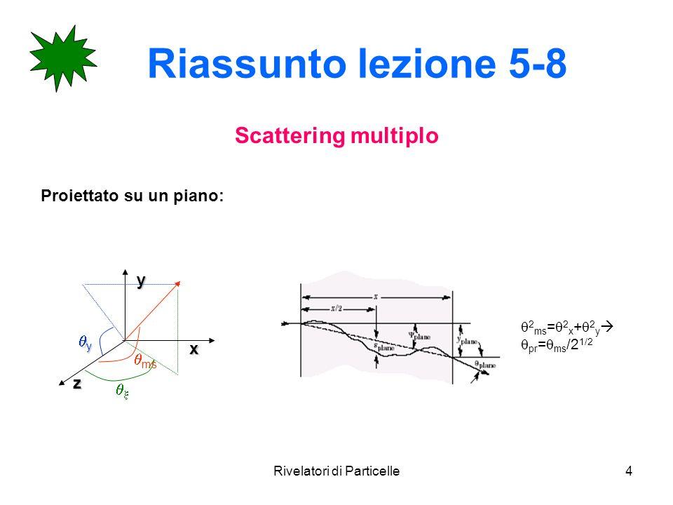 Rivelatori di Particelle4 Riassunto lezione 5-8 Scattering multiplo Proiettato su un piano:yx z y ms 2 ms = 2 x + 2 y pr = ms /2 1/2