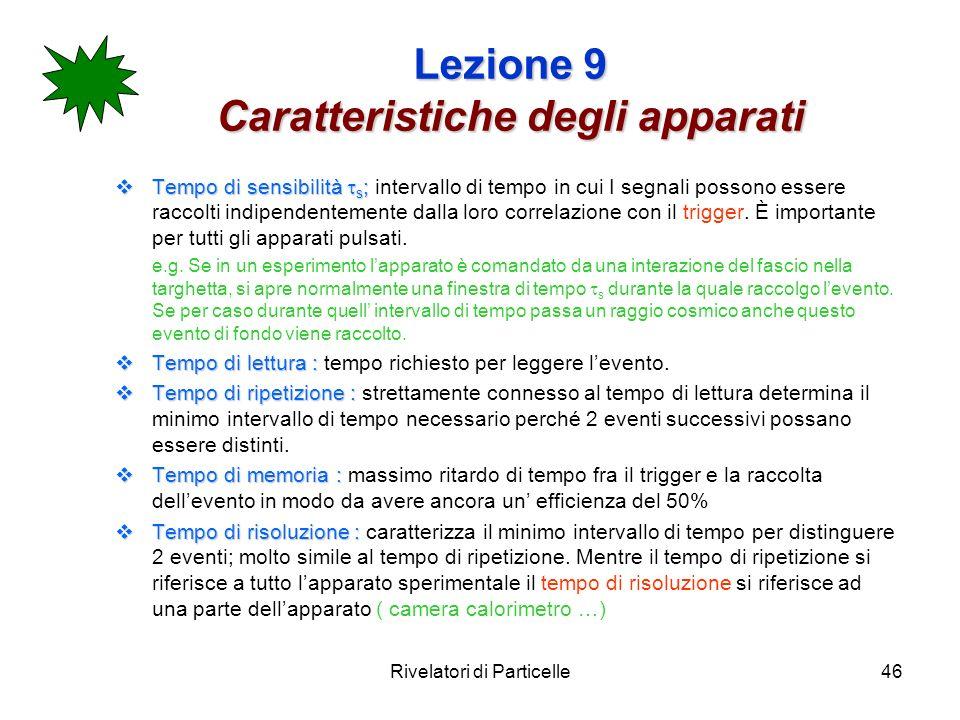 Rivelatori di Particelle46 Lezione 9 Caratteristiche degli apparati Tempo di sensibilità s ; Tempo di sensibilità s ; intervallo di tempo in cui I seg