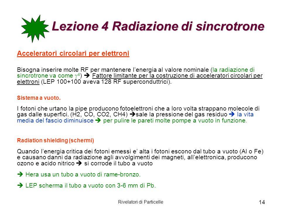 Rivelatori di Particelle 14 Lezione 4 Radiazione di sincrotrone Acceleratori circolari per elettroni Bisogna inserire molte RF per mantenere lenergia