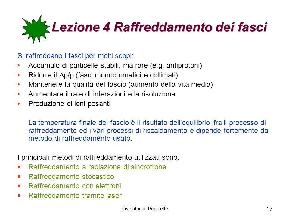 Rivelatori di Particelle 17 Lezione 4 Raffreddamento dei fasci Si raffreddano i fasci per molti scopi: Accumulo di particelle stabili, ma rare (e.g. a