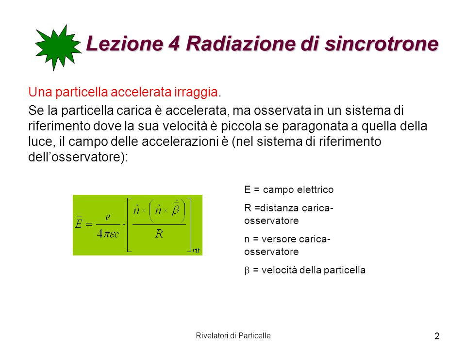 Rivelatori di Particelle 3 Lezione 4 Radiazione di sincrotrone Il flusso di energia istantanea è dato dal vettore di Poynting: La potenza irraggiata per angolo solido unitario è (formula di Larmor): dv/dt n