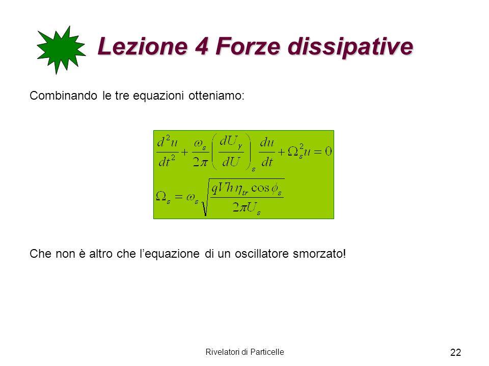 Rivelatori di Particelle 22 Lezione 4 Forze dissipative Lezione 4 Forze dissipative Combinando le tre equazioni otteniamo: Che non è altro che lequazi
