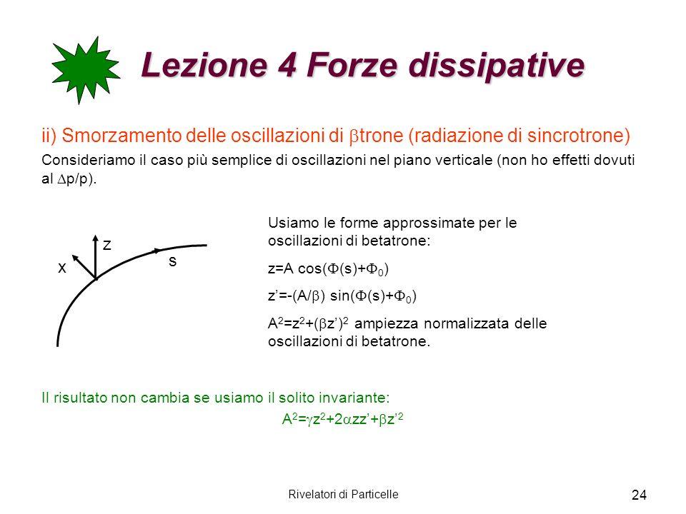 Rivelatori di Particelle 24 Lezione 4 Forze dissipative Lezione 4 Forze dissipative ii) Smorzamento delle oscillazioni di trone (radiazione di sincrot