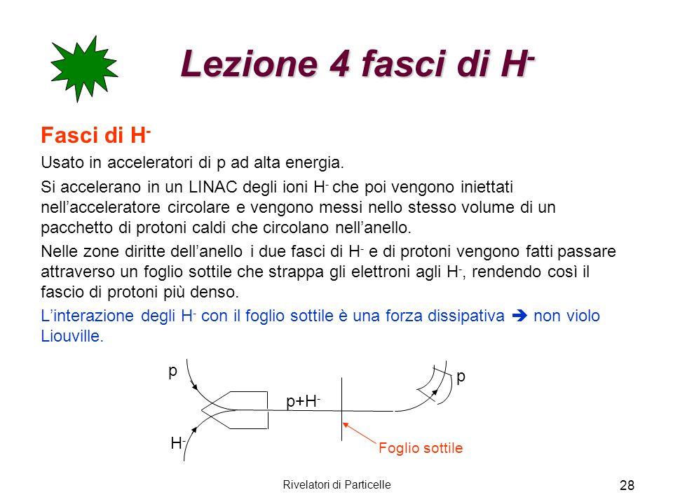 Rivelatori di Particelle 28 Lezione 4 fasci di H - Lezione 4 fasci di H - Fasci di H - Usato in acceleratori di p ad alta energia. Si accelerano in un