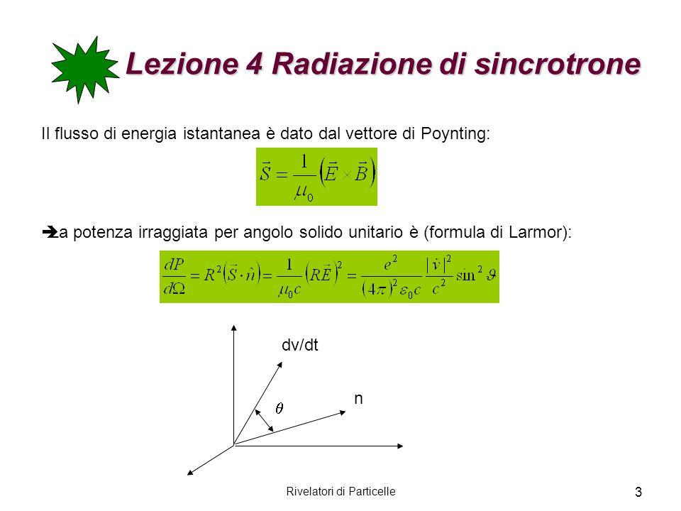 Rivelatori di Particelle 3 Lezione 4 Radiazione di sincrotrone Il flusso di energia istantanea è dato dal vettore di Poynting: La potenza irraggiata p