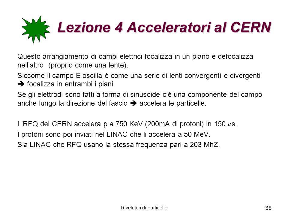 Rivelatori di Particelle 38 Lezione 4 Acceleratori al CERN Questo arrangiamento di campi elettrici focalizza in un piano e defocalizza nellaltro (prop