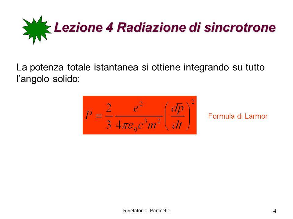Rivelatori di Particelle 5 Lezione 4 Radiazione di sincrotrone La formula di Larmor può essere generalizzata al caso relativistico osservando che la potenza irraggiata è un invariante di Lorentz e facendo una trasformazione di Lorentz a dp/dt Formula di Lienard