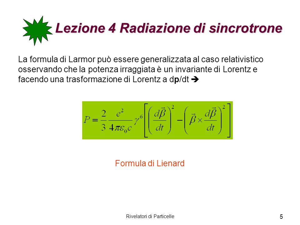 Rivelatori di Particelle 5 Lezione 4 Radiazione di sincrotrone La formula di Larmor può essere generalizzata al caso relativistico osservando che la p