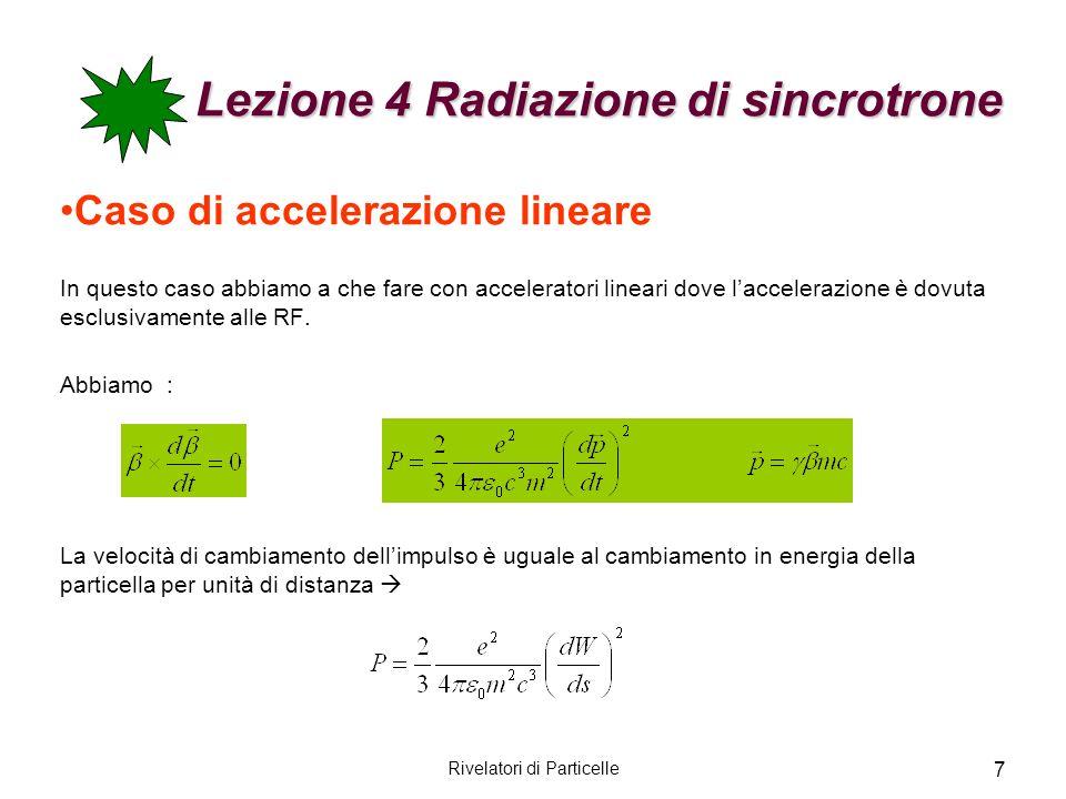 Lezione 4 Radiazione di sincrotrone Lezione 4 Radiazione di sincrotrone Siccome la velocità di cambiamento di p è uguale al guadagno di energia per unità di distanza (dW/ds), si ha che il rapporto fra la potenza irraggiata e la potenza fornita dalla RF (sorgente esterna) è: Dove v=c, la forza acceleratrice F=dW/ds e r 0 è il raggio classico dellelettrone.