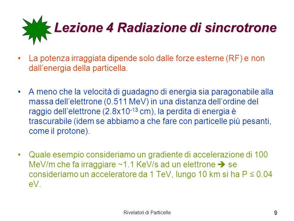9 Lezione 4 Radiazione di sincrotrone La potenza irraggiata dipende solo dalle forze esterne (RF) e non dallenergia della particella. A meno che la ve