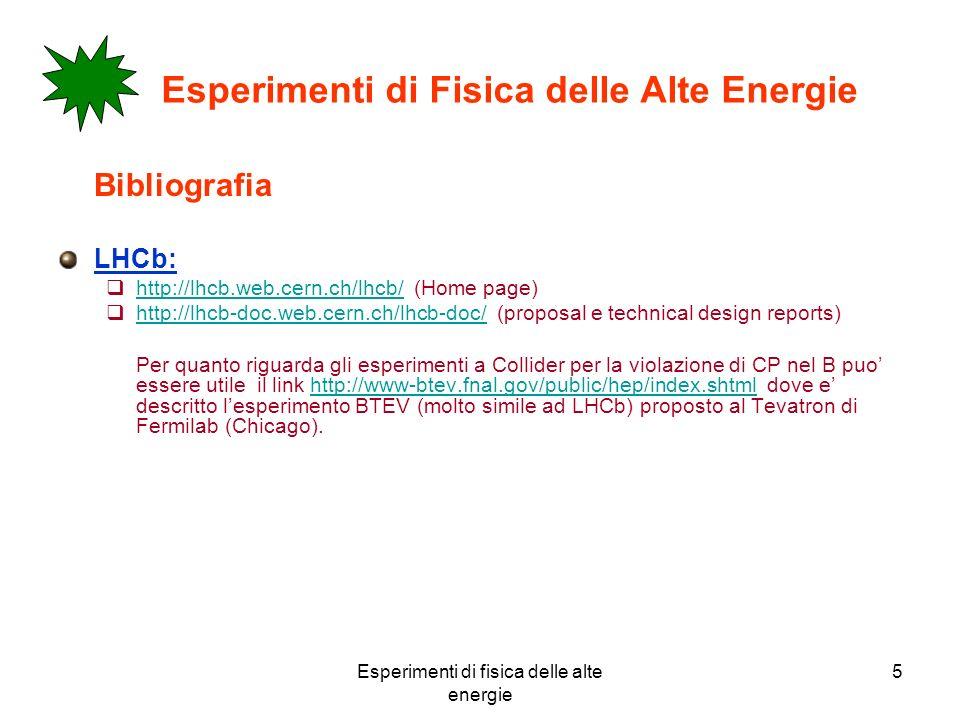Esperimenti di fisica delle alte energie 5 Esperimenti di Fisica delle Alte Energie Bibliografia LHCb: http://lhcb.web.cern.ch/lhcb/ (Home page) http://lhcb.web.cern.ch/lhcb/ http://lhcb-doc.web.cern.ch/lhcb-doc/ (proposal e technical design reports) http://lhcb-doc.web.cern.ch/lhcb-doc/ Per quanto riguarda gli esperimenti a Collider per la violazione di CP nel B puo essere utile il link http://www-btev.fnal.gov/public/hep/index.shtml dove e descritto lesperimento BTEV (molto simile ad LHCb) proposto al Tevatron di Fermilab (Chicago).http://www-btev.fnal.gov/public/hep/index.shtml