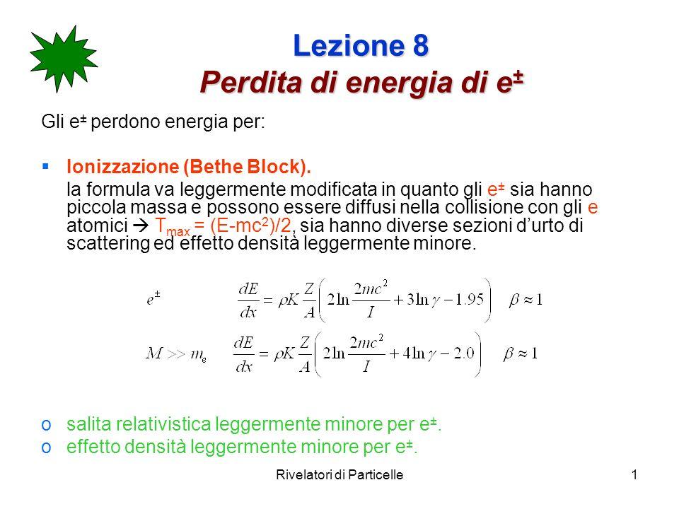 Rivelatori di Particelle1 Lezione 8 Perdita di energia di e ± Gli e ± perdono energia per: Ionizzazione (Bethe Block). la formula va leggermente modif