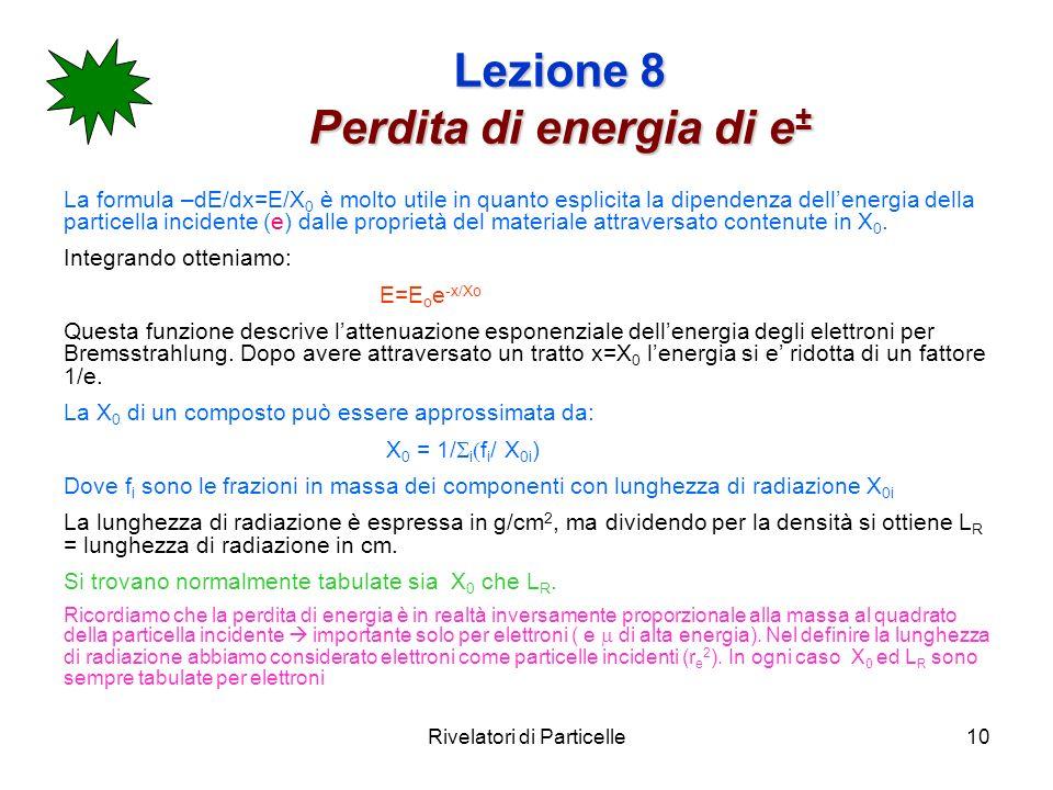 Rivelatori di Particelle10 Lezione 8 Perdita di energia di e ± La formula –dE/dx=E/X 0 è molto utile in quanto esplicita la dipendenza dellenergia del