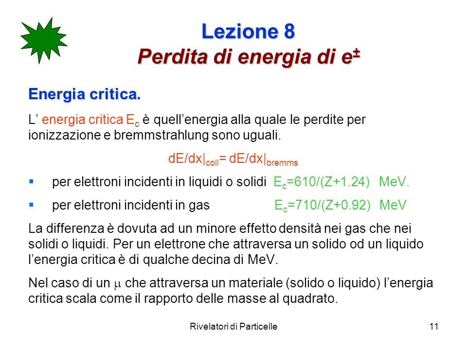 Rivelatori di Particelle11 Lezione 8 Perdita di energia di e ± Energia critica. L energia critica E c è quellenergia alla quale le perdite per ionizza