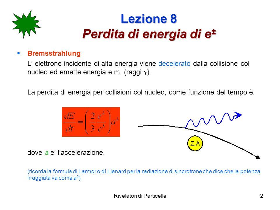Rivelatori di Particelle2 Lezione 8 Perdita di energia di e ± Bremsstrahlung L elettrone incidente di alta energia viene decelerato dalla collisione c