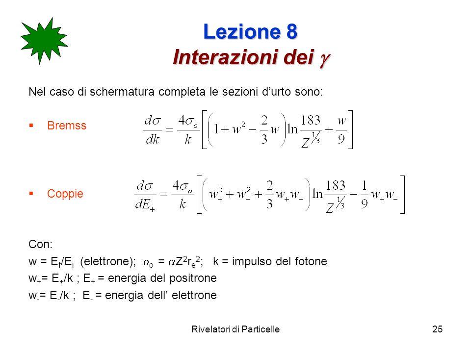 Rivelatori di Particelle25 Lezione 8 Interazioni dei Lezione 8 Interazioni dei Nel caso di schermatura completa le sezioni durto sono: Bremss Coppie C
