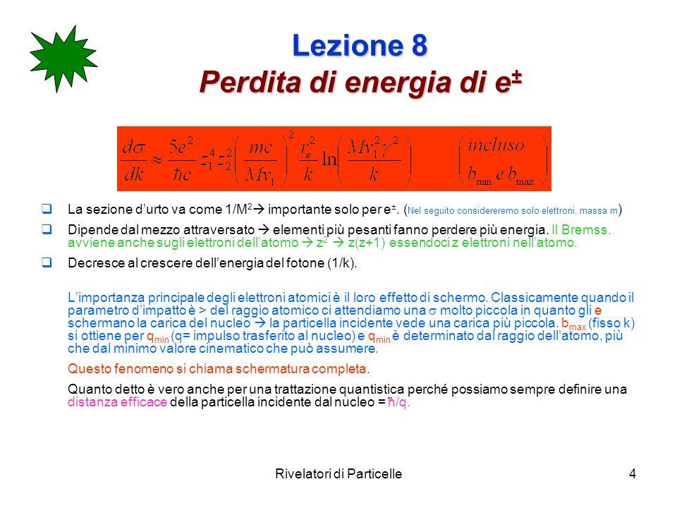 Rivelatori di Particelle4 Lezione 8 Perdita di energia di e ± La sezione durto va come 1/M 2 importante solo per e ±. ( Nel seguito considereremo solo
