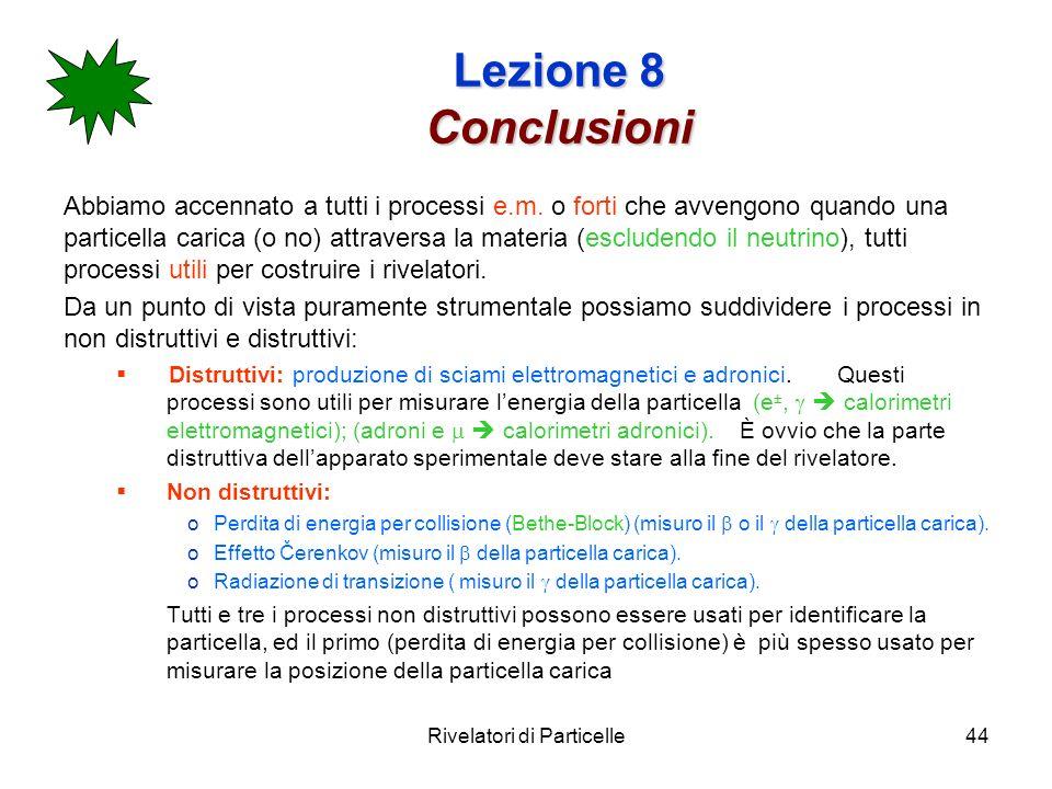 Rivelatori di Particelle44 Lezione 8 Conclusioni Abbiamo accennato a tutti i processi e.m. o forti che avvengono quando una particella carica (o no) a