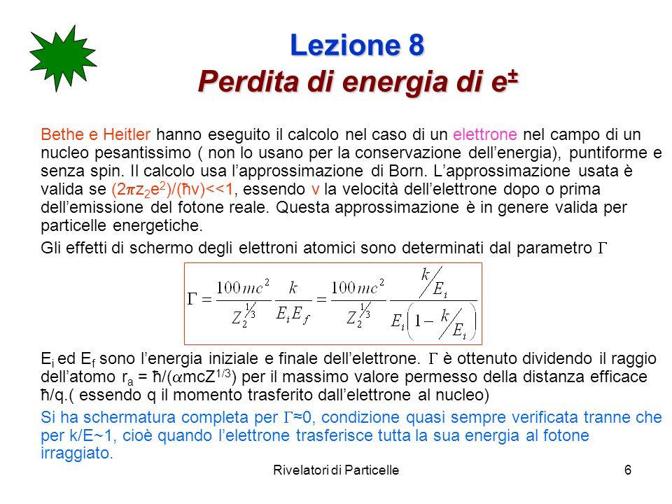Rivelatori di Particelle6 Lezione 8 Perdita di energia di e ± Bethe e Heitler hanno eseguito il calcolo nel caso di un elettrone nel campo di un nucle