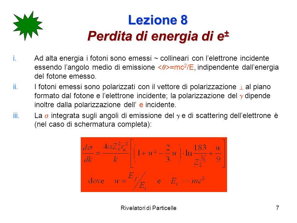 Rivelatori di Particelle7 Lezione 8 Perdita di energia di e ± i.Ad alta energia i fotoni sono emessi ~ collineari con lelettrone incidente essendo lan