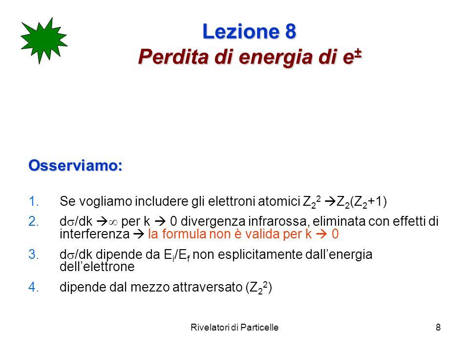 Rivelatori di Particelle8 Lezione 8 Perdita di energia di e ± Osserviamo: 1.Se vogliamo includere gli elettroni atomici Z 2 2 Z 2 (Z 2 +1) 2.d /dk per