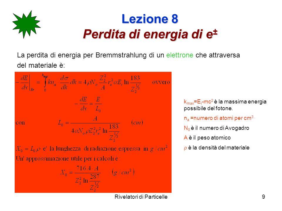 Rivelatori di Particelle9 Lezione 8 Perdita di energia di e ± La perdita di energia per Bremmstrahlung di un elettrone che attraversa del materiale è: