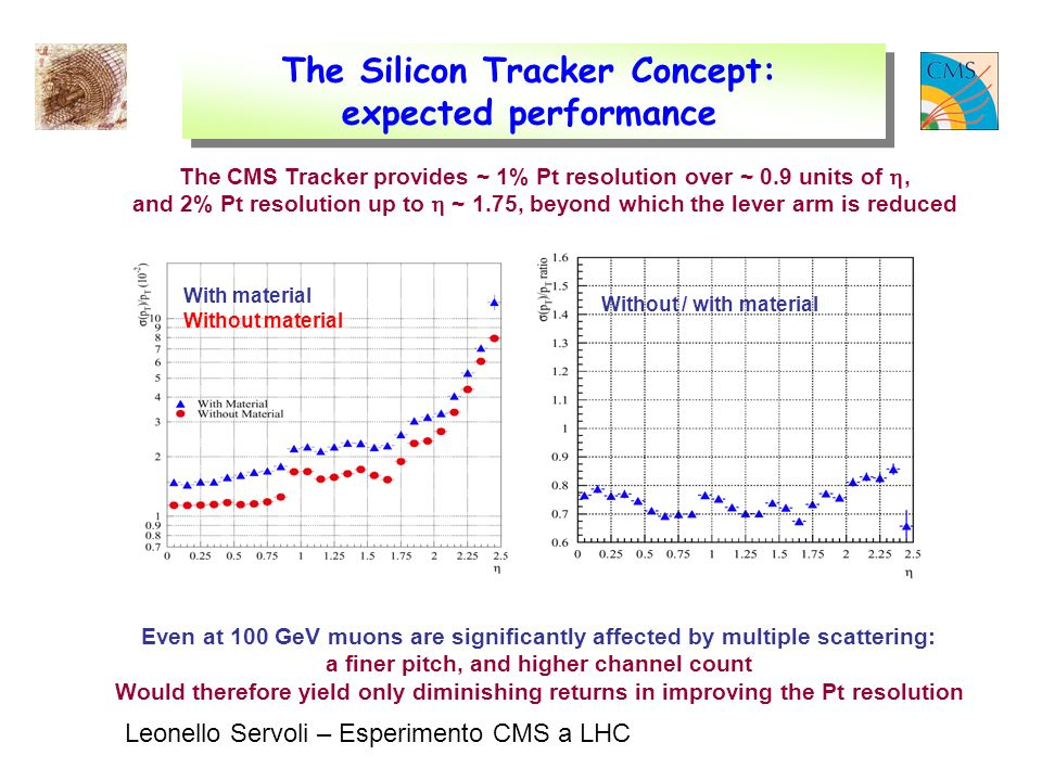 Leonello Servoli – Esperimento CMS a LHC The Silicon Tracker Concept: expected performance The CMS Tracker provides ~ 1% Pt resolution over ~ 0.9 units of, and 2% Pt resolution up to ~ 1.75, beyond which the lever arm is reduced Even at 100 GeV muons are significantly affected by multiple scattering: a finer pitch, and higher channel count Would therefore yield only diminishing returns in improving the Pt resolution With material Without material Without / with material