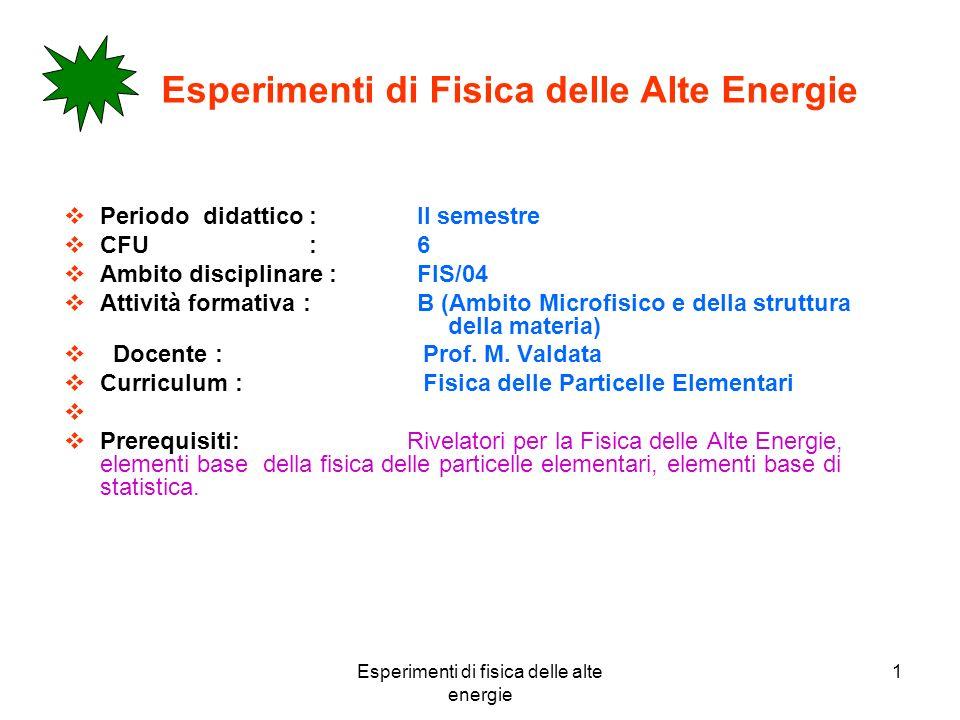 Esperimenti di fisica delle alte energie 1 Esperimenti di Fisica delle Alte Energie Periodo didattico : II semestre CFU : 6 Ambito disciplinare : FIS/04 Attività formativa : B (Ambito Microfisico e della struttura della materia) Docente : Prof.