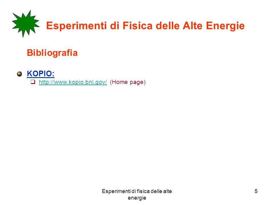 Esperimenti di fisica delle alte energie 5 Esperimenti di Fisica delle Alte Energie Bibliografia KOPIO: http://www.kopio.bnl.gov/ (Home page) http://w