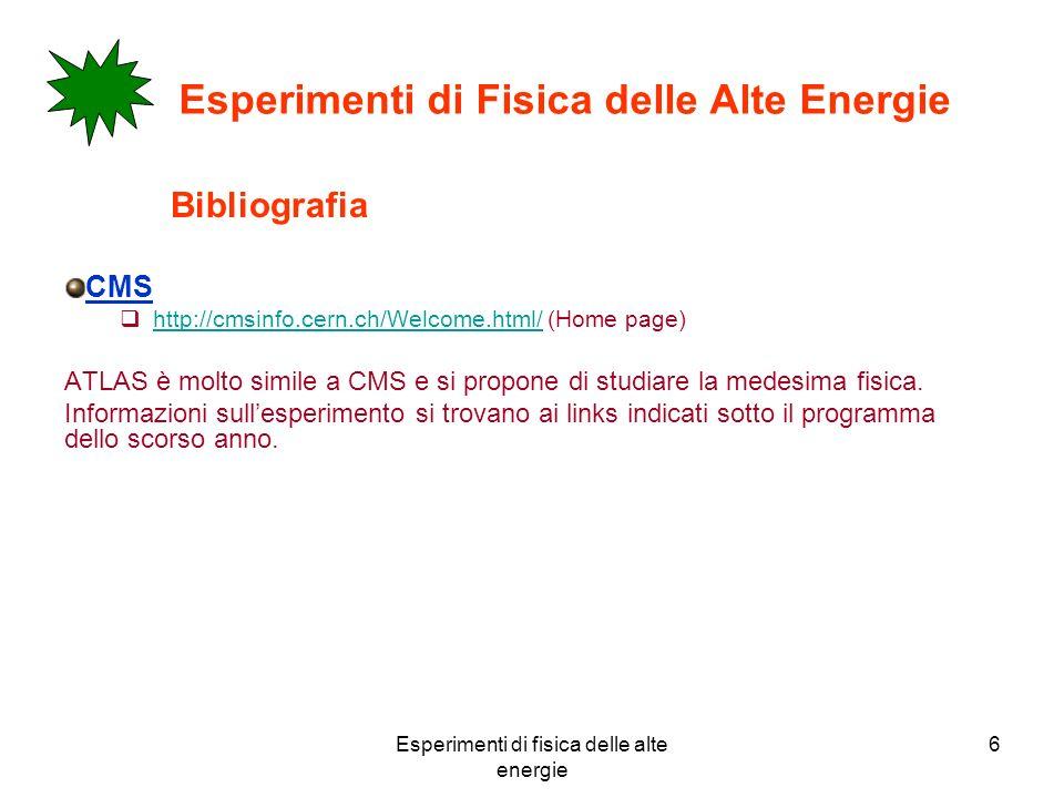 Esperimenti di fisica delle alte energie 6 Esperimenti di Fisica delle Alte Energie Bibliografia CMS http://cmsinfo.cern.ch/Welcome.html/ (Home page) http://cmsinfo.cern.ch/Welcome.html/ ATLAS è molto simile a CMS e si propone di studiare la medesima fisica.