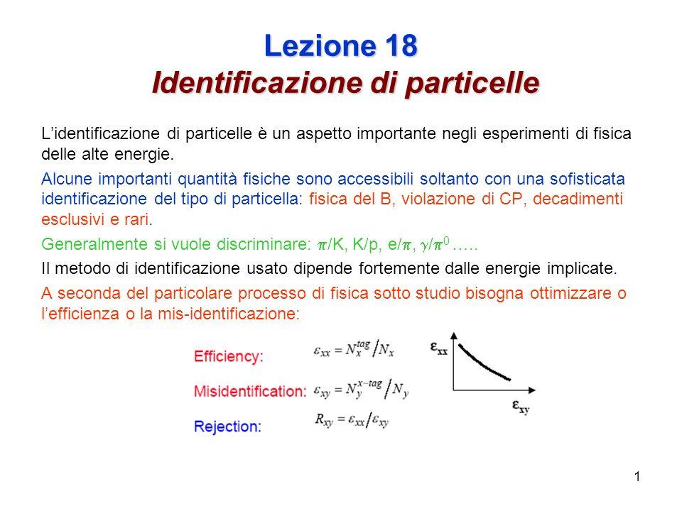 1 Lezione 18 Identificazione di particelle Lidentificazione di particelle è un aspetto importante negli esperimenti di fisica delle alte energie.