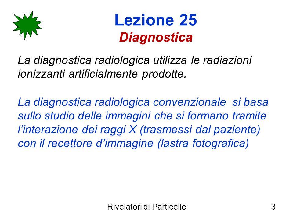 Lezione 25 Diagnostica La diagnostica radiologica utilizza le radiazioni ionizzanti artificialmente prodotte. La diagnostica radiologica convenzionale