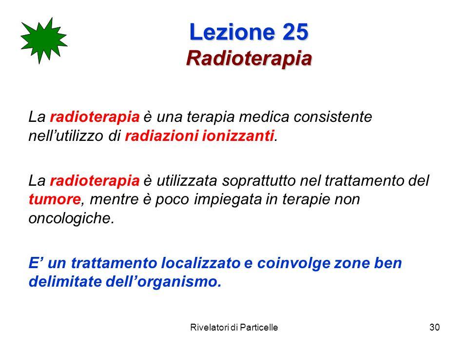 Rivelatori di Particelle30 Lezione 25 Radioterapia La radioterapia è una terapia medica consistente nellutilizzo di radiazioni ionizzanti. La radioter