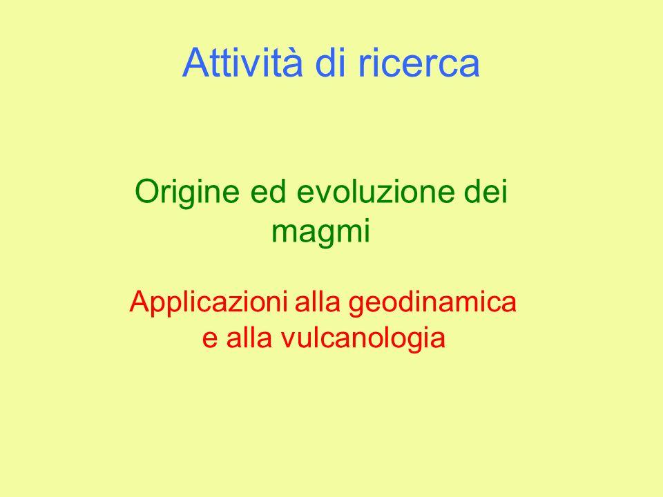 Attività di ricerca Origine ed evoluzione dei magmi Applicazioni alla geodinamica e alla vulcanologia