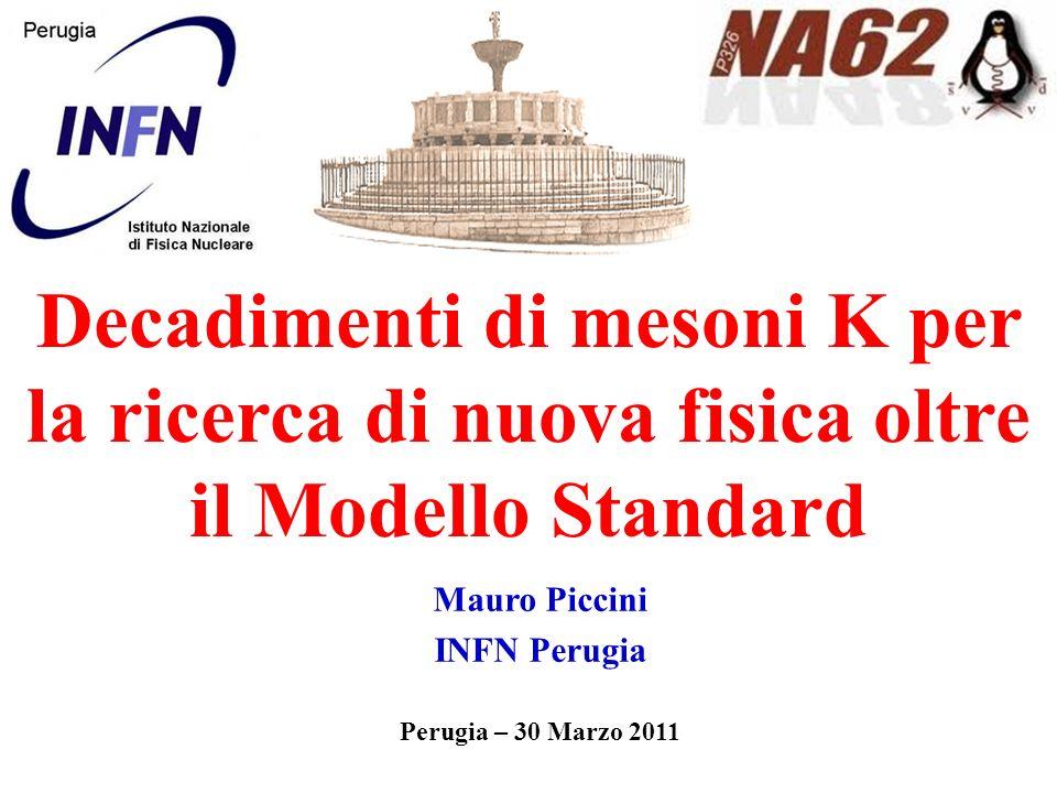Mauro Piccini INFN Perugia Perugia – 30 Marzo 2011 Decadimenti di mesoni K per la ricerca di nuova fisica oltre il Modello Standard