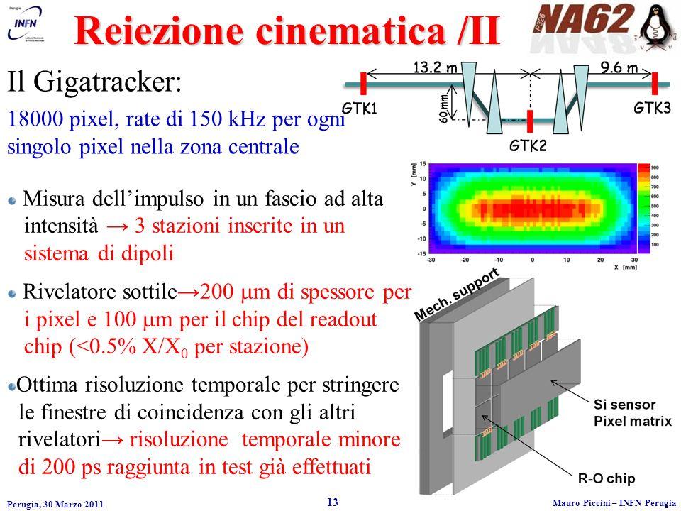 Reiezione cinematica /II Perugia, 30 Marzo 2011 13 Mauro Piccini – INFN Perugia Misura dellimpulso in un fascio ad alta intensità 3 stazioni inserite in un sistema di dipoli Rivelatore sottile200 m di spessore per i pixel e 100 m per il chip del readout chip (<0.5% X/X 0 per stazione) Ottima risoluzione temporale per stringere le finestre di coincidenza con gli altri rivelatori risoluzione temporale minore di 200 ps raggiunta in test già effettuati Il Gigatracker: 18000 pixel, rate di 150 kHz per ogni singolo pixel nella zona centrale