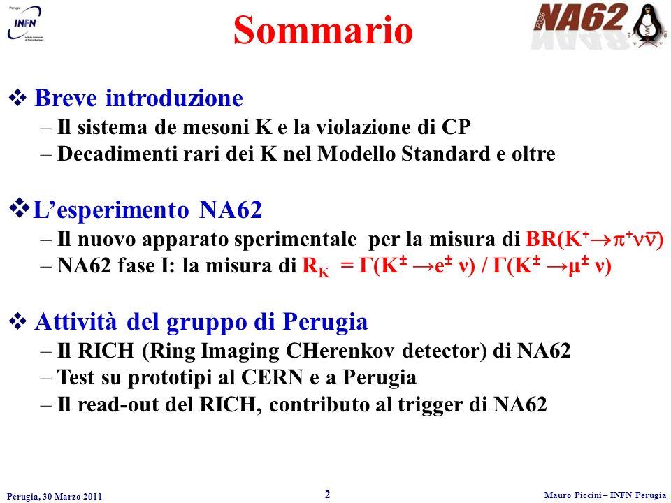 Perugia, 30 Marzo 2011 2 Mauro Piccini – INFN Perugia Sommario Breve introduzione – Il sistema de mesoni K e la violazione di CP – Decadimenti rari dei K nel Modello Standard e oltre Lesperimento NA62 – Il nuovo apparato sperimentale per la misura di BR( K + + – NA62 fase I: la misura di R K = Γ(K ± e ± ν) / Γ(K ± μ ± ν) Attività del gruppo di Perugia – Il RICH (Ring Imaging CHerenkov detector) di NA62 – Test su prototipi al CERN e a Perugia – Il read-out del RICH, contributo al trigger di NA62 _