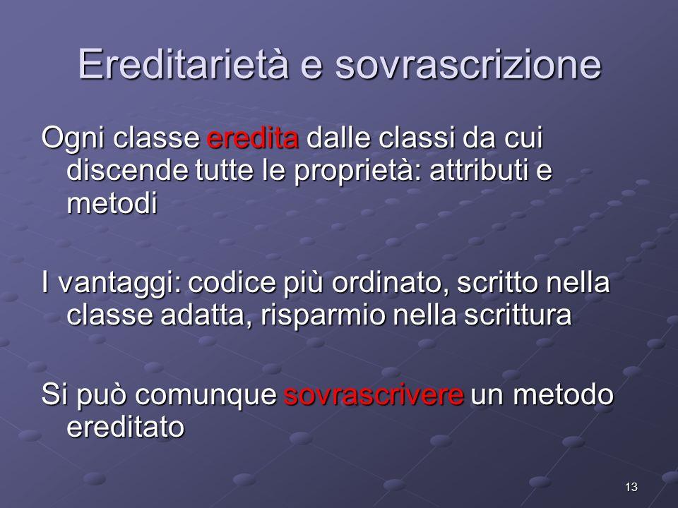 13 Ereditarietà e sovrascrizione Ogni classe eredita dalle classi da cui discende tutte le proprietà: attributi e metodi I vantaggi: codice più ordina