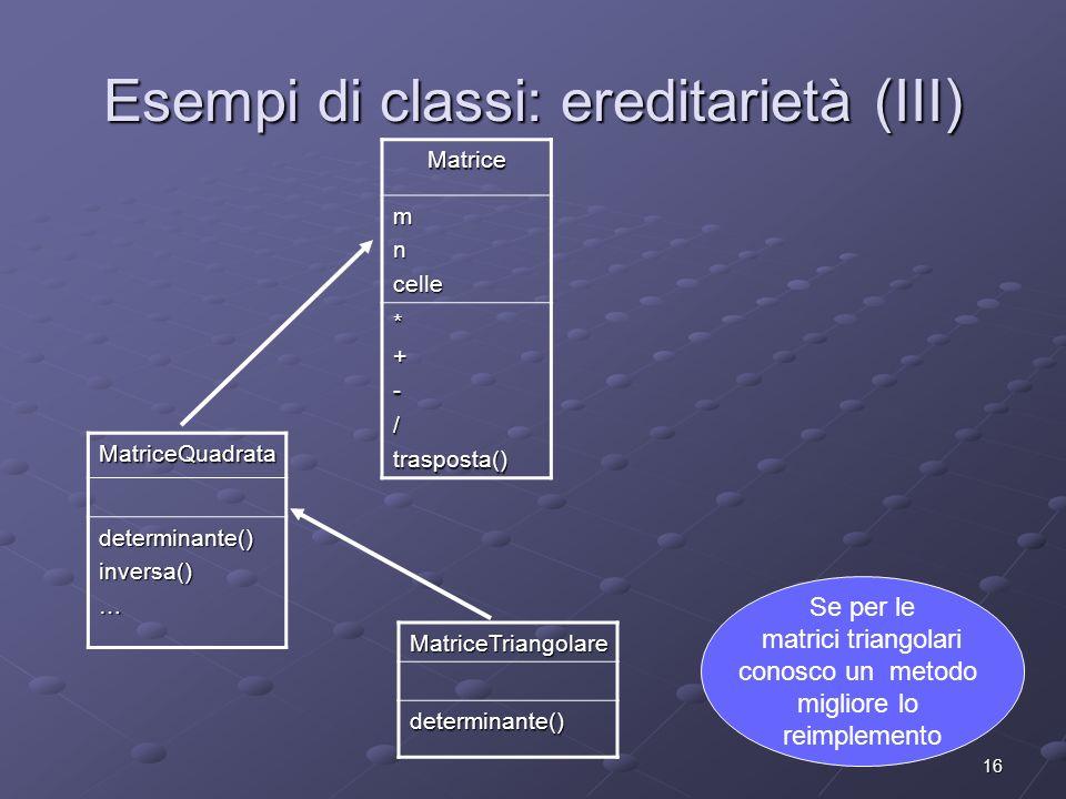 16 Esempi di classi: ereditarietà (III) Matrice mncelle *+-/trasposta() MatriceQuadratadeterminante()inversa()… MatriceTriangolaredeterminante() Se per le matrici triangolari conosco un metodo migliore lo reimplemento