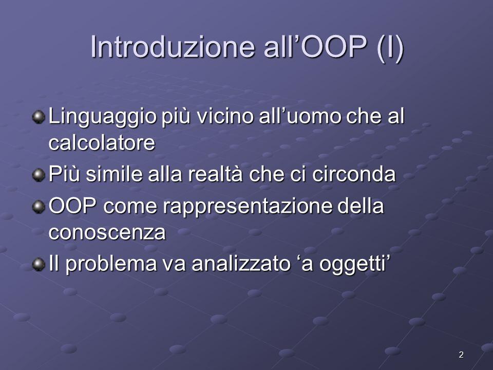 2 Introduzione allOOP (I) Linguaggio più vicino alluomo che al calcolatore Più simile alla realtà che ci circonda OOP come rappresentazione della cono