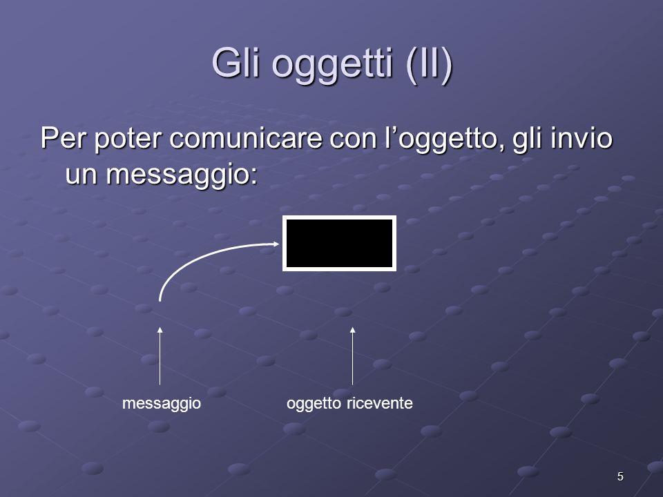 5 Gli oggetti (II) Per poter comunicare con loggetto, gli invio un messaggio: messaggiooggetto ricevente
