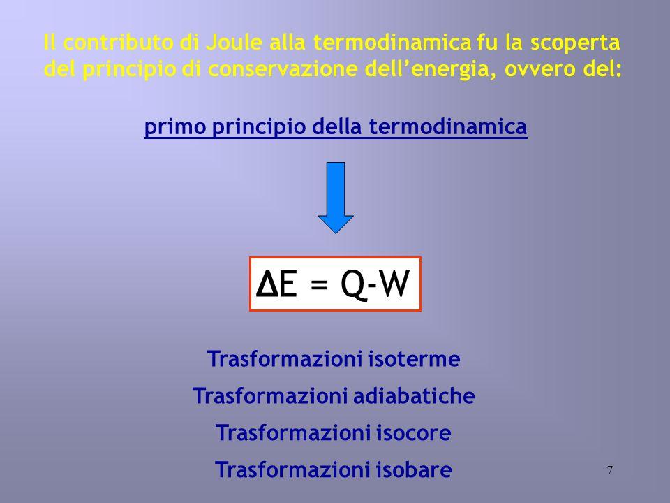 7 Il contributo di Joule alla termodinamica fu la scoperta del principio di conservazione dellenergia, ovvero del: primo principio della termodinamica E = Q-W Trasformazioni adiabatiche Trasformazioni isoterme Trasformazioni isocore Trasformazioni isobare