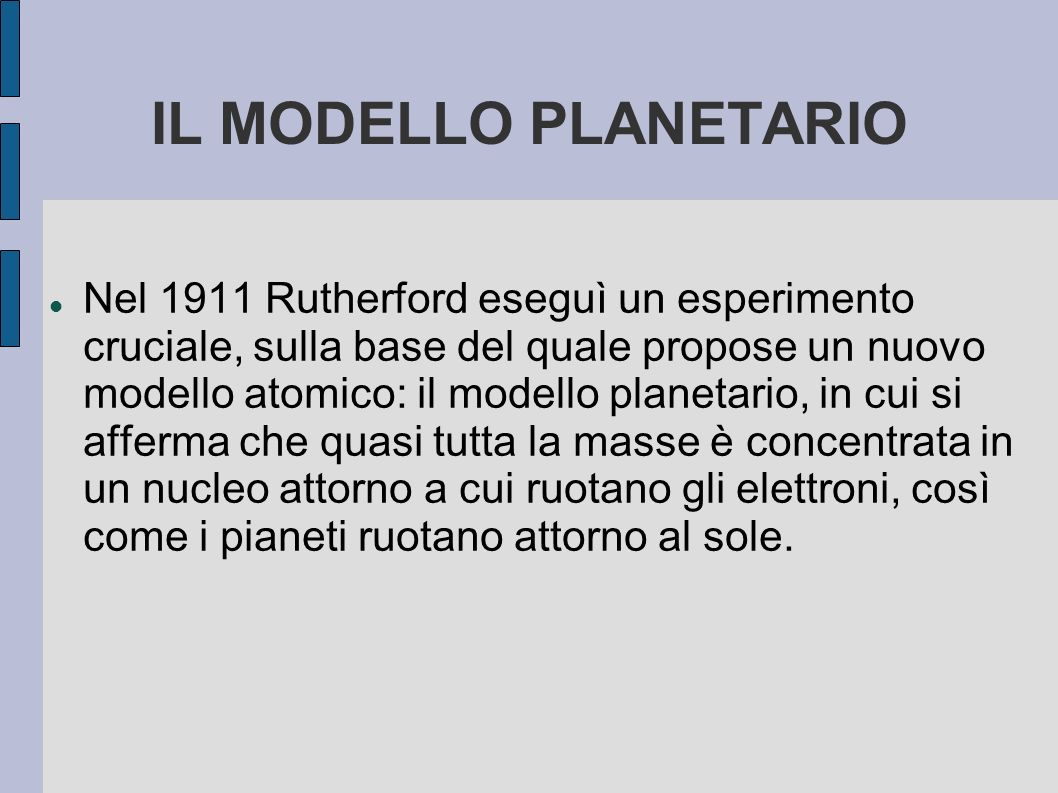 IL MODELLO PLANETARIO Nel 1911 Rutherford eseguì un esperimento cruciale, sulla base del quale propose un nuovo modello atomico: il modello planetario