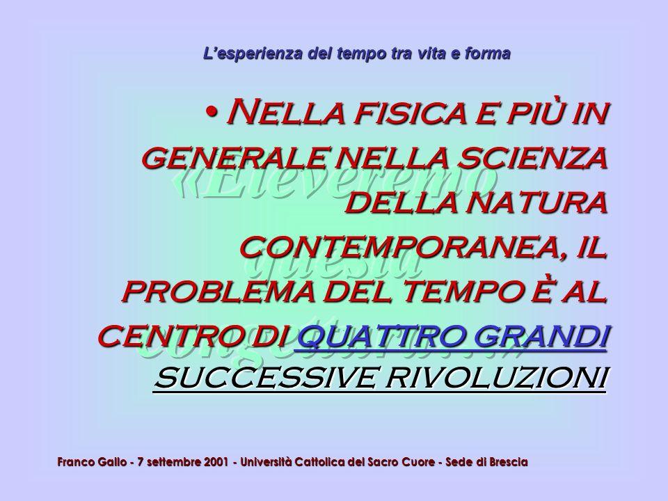 Lesperienza del tempo tra vita e forma Franco Gallo - 7 settembre 2001 - Università Cattolica del Sacro Cuore - Sede di Brescia Nella fisica e più in
