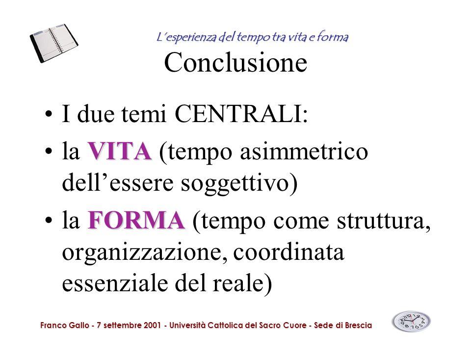 Conclusione I due temi CENTRALI: VITAla VITA (tempo asimmetrico dellessere soggettivo) FORMAla FORMA (tempo come struttura, organizzazione, coordinata