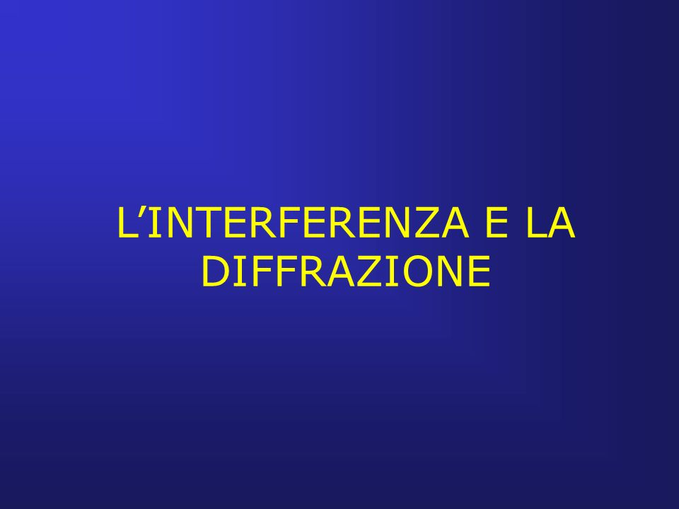 LINTERFERENZA E LA DIFFRAZIONE