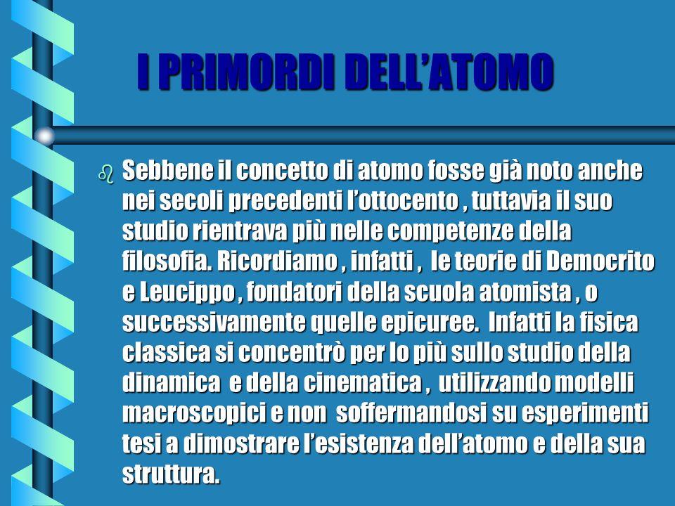 I PRIMORDI DELLATOMO b Sebbene il concetto di atomo fosse già noto anche nei secoli precedenti lottocento, tuttavia il suo studio rientrava più nelle