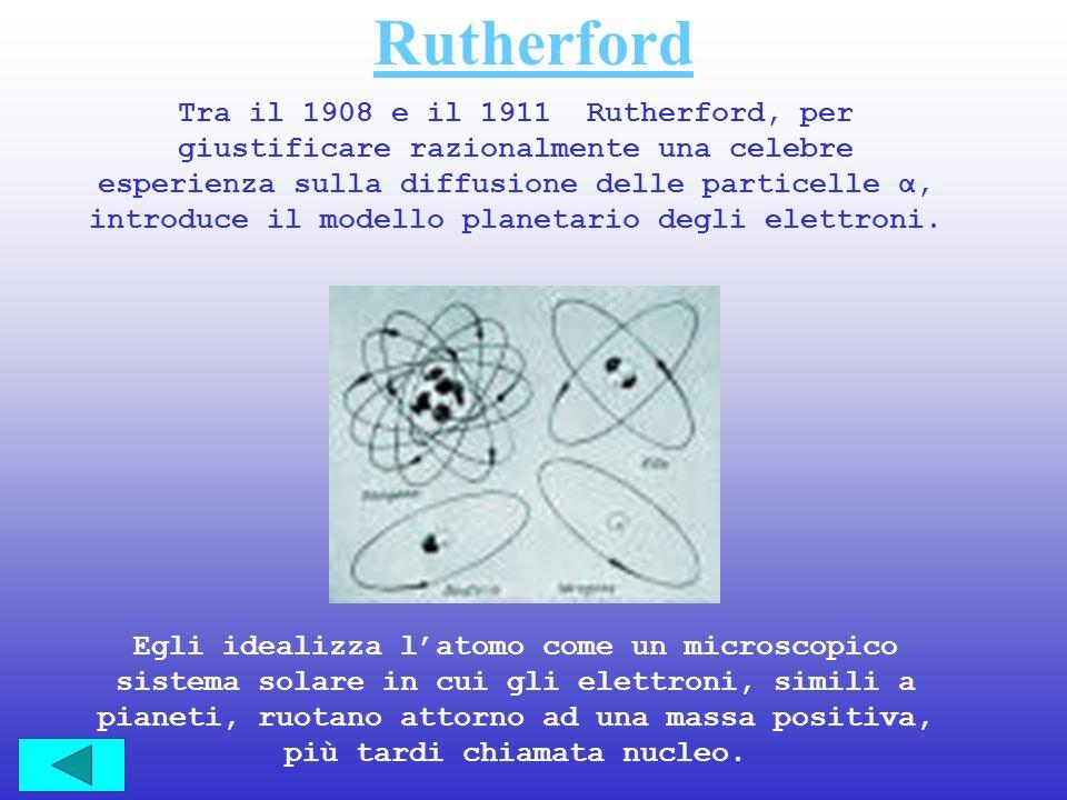 Rutherford Tra il 1908 e il 1911 Rutherford, per giustificare razionalmente una celebre esperienza sulla diffusione delle particelle α, introduce il m