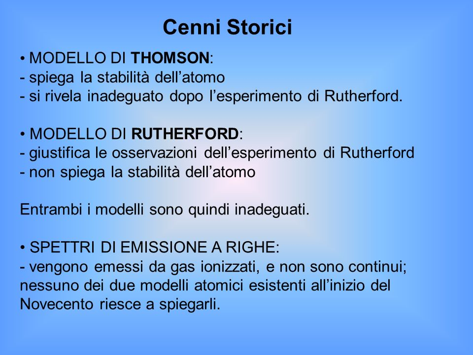 Cenni Storici MODELLO DI THOMSON: - spiega la stabilità dellatomo - si rivela inadeguato dopo lesperimento di Rutherford. MODELLO DI RUTHERFORD: - giu